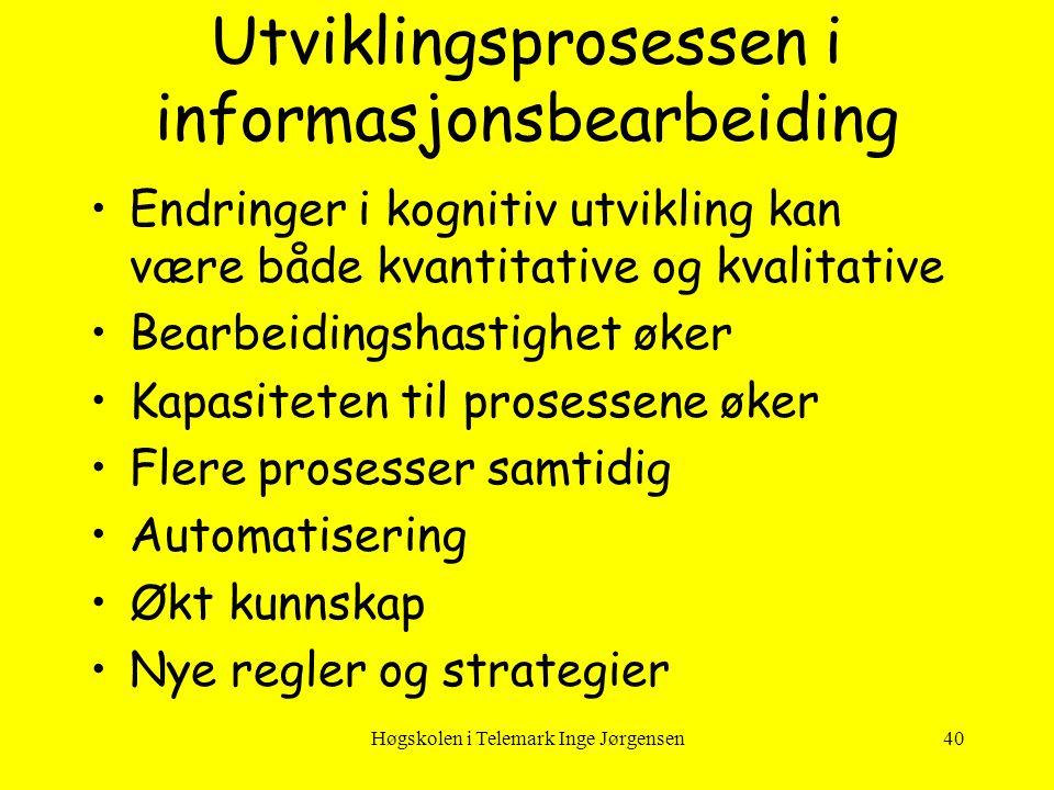 Høgskolen i Telemark Inge Jørgensen40 Utviklingsprosessen i informasjonsbearbeiding •Endringer i kognitiv utvikling kan være både kvantitative og kval