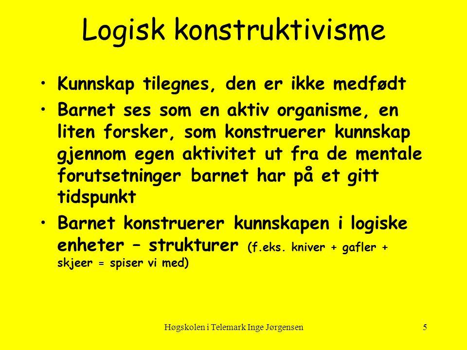 Høgskolen i Telemark Inge Jørgensen5 Logisk konstruktivisme •Kunnskap tilegnes, den er ikke medfødt •Barnet ses som en aktiv organisme, en liten forsk