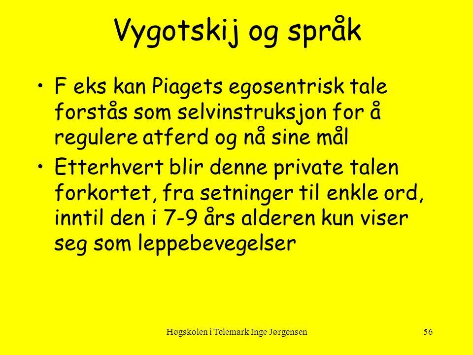 Høgskolen i Telemark Inge Jørgensen56 Vygotskij og språk •F eks kan Piagets egosentrisk tale forstås som selvinstruksjon for å regulere atferd og nå s