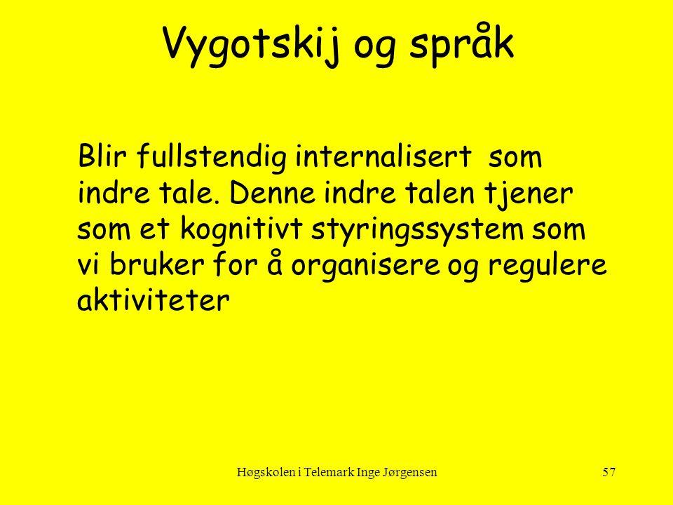 Høgskolen i Telemark Inge Jørgensen57 Vygotskij og språk Blir fullstendig internalisert som indre tale. Denne indre talen tjener som et kognitivt styr