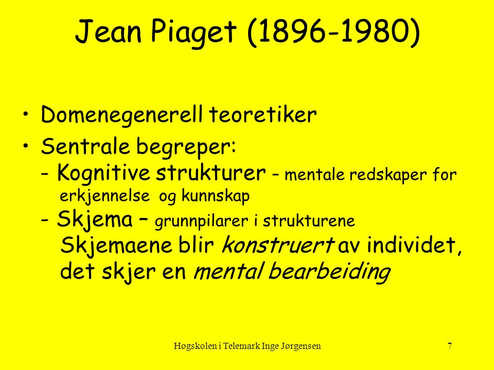 Høgskolen i Telemark Inge Jørgensen7 Jean Piaget (1896-1980) •Domenegenerell teoretiker •Sentrale begreper: - Kognitive strukturer – mentale redskaper