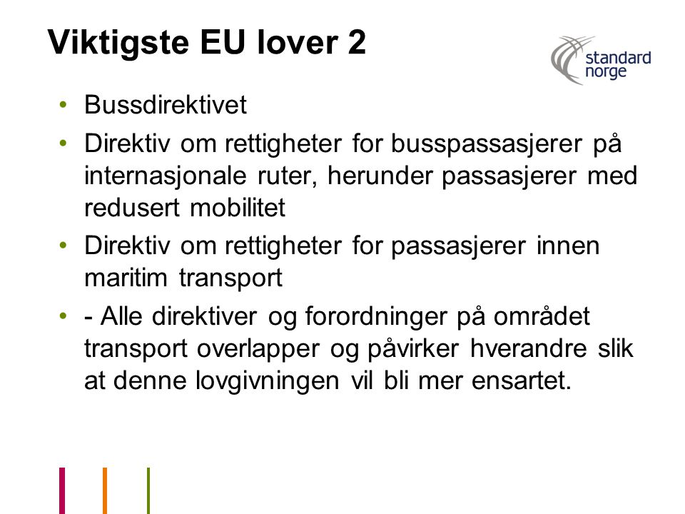 Viktigste EU lover 2 •Bussdirektivet •Direktiv om rettigheter for busspassasjerer på internasjonale ruter, herunder passasjerer med redusert mobilitet •Direktiv om rettigheter for passasjerer innen maritim transport •- Alle direktiver og forordninger på området transport overlapper og påvirker hverandre slik at denne lovgivningen vil bli mer ensartet.
