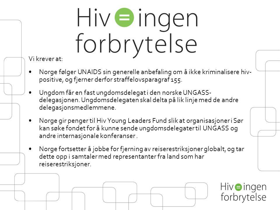 Vi krever at: •Norge følger UNAIDS sin generelle anbefaling om å ikke kriminalisere hiv- positive, og fjerner derfor straffelovsparagraf 155. •Ungdom