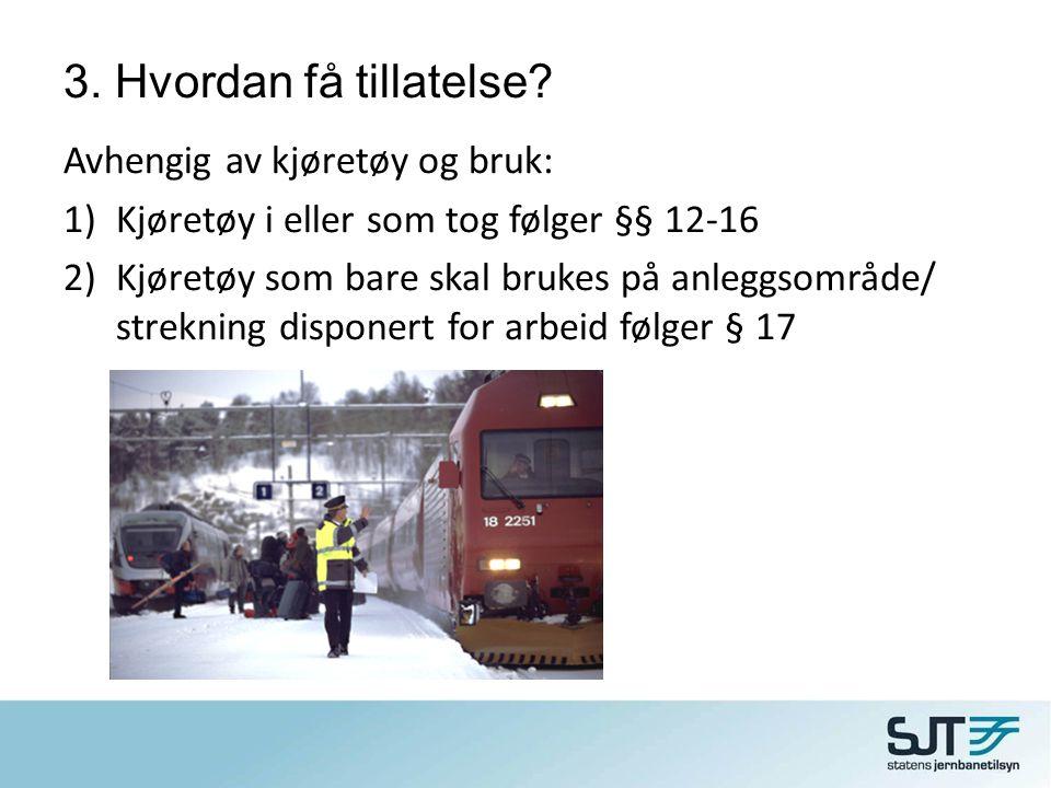 3. Hvordan få tillatelse? Avhengig av kjøretøy og bruk: 1)Kjøretøy i eller som tog følger §§ 12-16 2)Kjøretøy som bare skal brukes på anleggsområde/ s