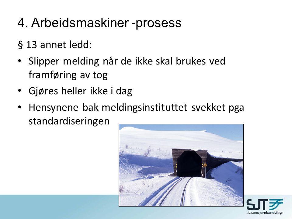 4. Arbeidsmaskiner -prosess § 13 annet ledd: • Slipper melding når de ikke skal brukes ved framføring av tog • Gjøres heller ikke i dag • Hensynene ba