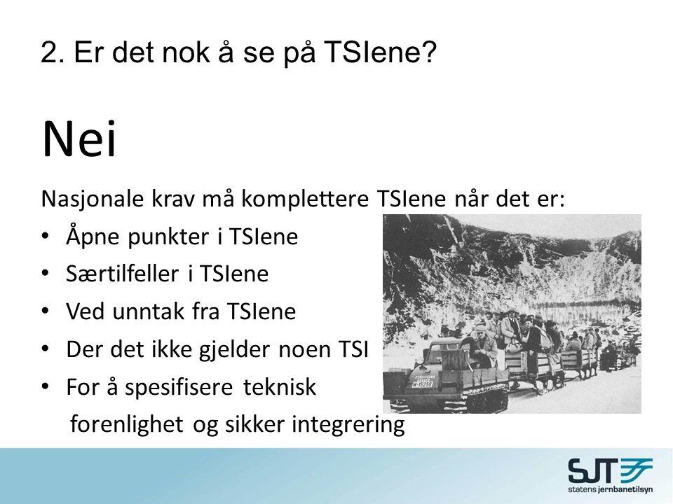 2. Er det nok å se på TSIene? Nei Nasjonale krav må komplettere TSIene når det er: • Åpne punkter i TSIene • Særtilfeller i TSIene • Ved unntak fra TS