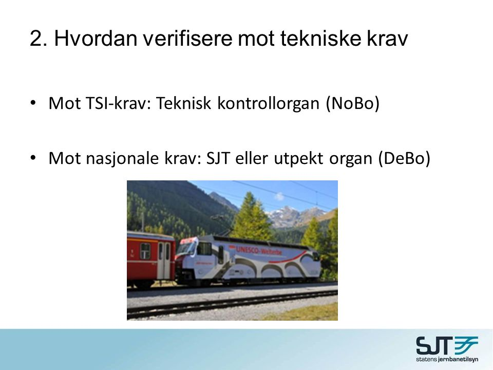 2. Hvordan verifisere mot tekniske krav • Mot TSI-krav: Teknisk kontrollorgan (NoBo) • Mot nasjonale krav: SJT eller utpekt organ (DeBo)