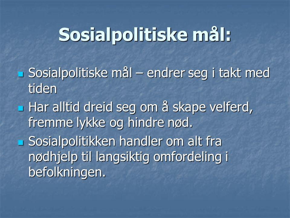 Sosialpolitiske mål:  Sosialpolitiske mål – endrer seg i takt med tiden  Har alltid dreid seg om å skape velferd, fremme lykke og hindre nød.  Sosi