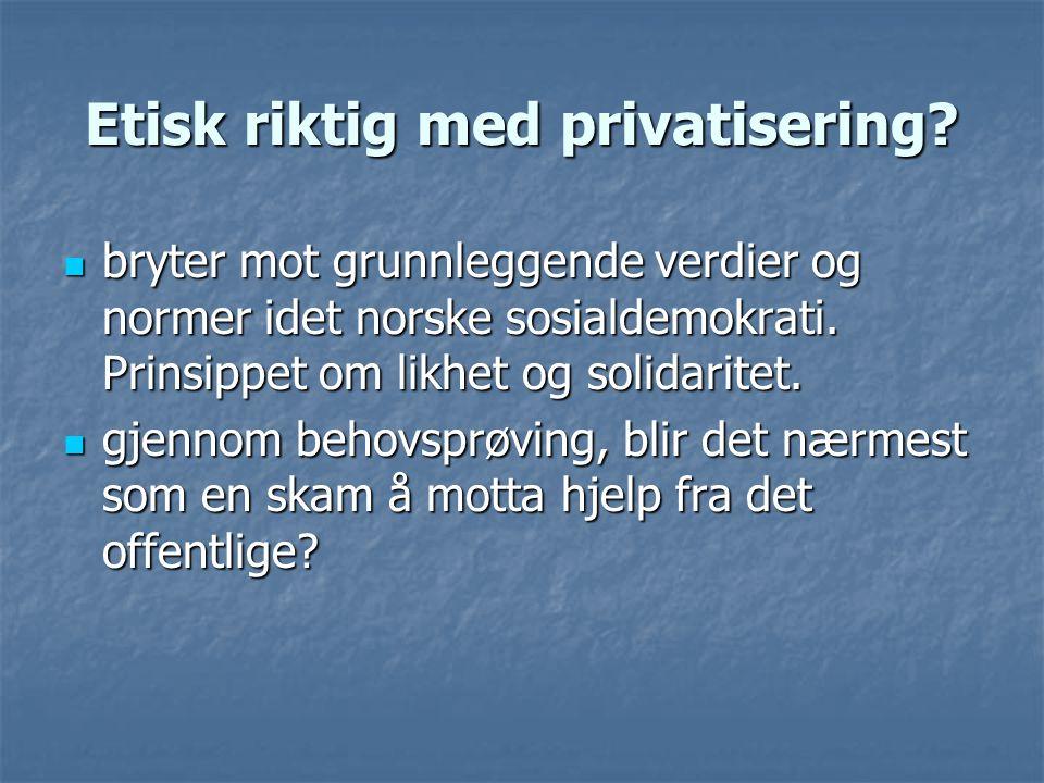 Etisk riktig med privatisering?  bryter mot grunnleggende verdier og normer idet norske sosialdemokrati. Prinsippet om likhet og solidaritet.  gjenn