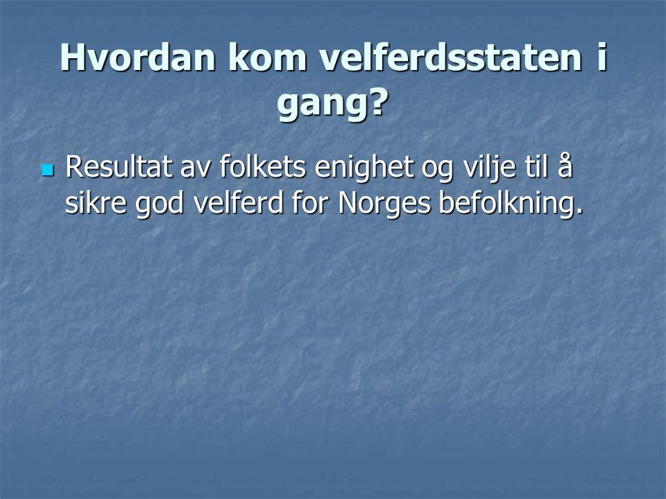 Hvordan kom velferdsstaten i gang?  Resultat av folkets enighet og vilje til å sikre god velferd for Norges befolkning.