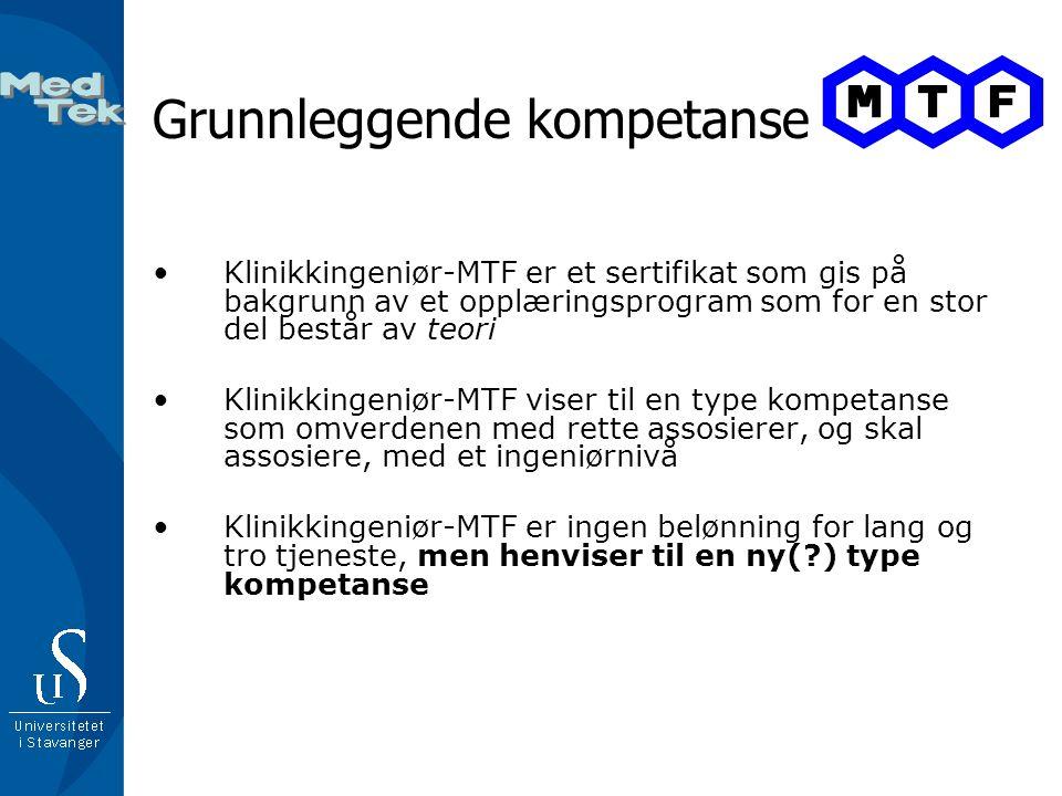 Grunnleggende kompetanse •Klinikkingeniør-MTF er et sertifikat som gis på bakgrunn av et opplæringsprogram som for en stor del består av teori •Klinikkingeniør-MTF viser til en type kompetanse som omverdenen med rette assosierer, og skal assosiere, med et ingeniørnivå •Klinikkingeniør-MTF er ingen belønning for lang og tro tjeneste, men henviser til en ny(?) type kompetanse