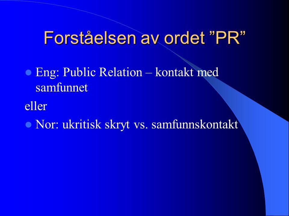 Forståelsen av ordet PR  Eng: Public Relation – kontakt med samfunnet eller  Nor: ukritisk skryt vs.