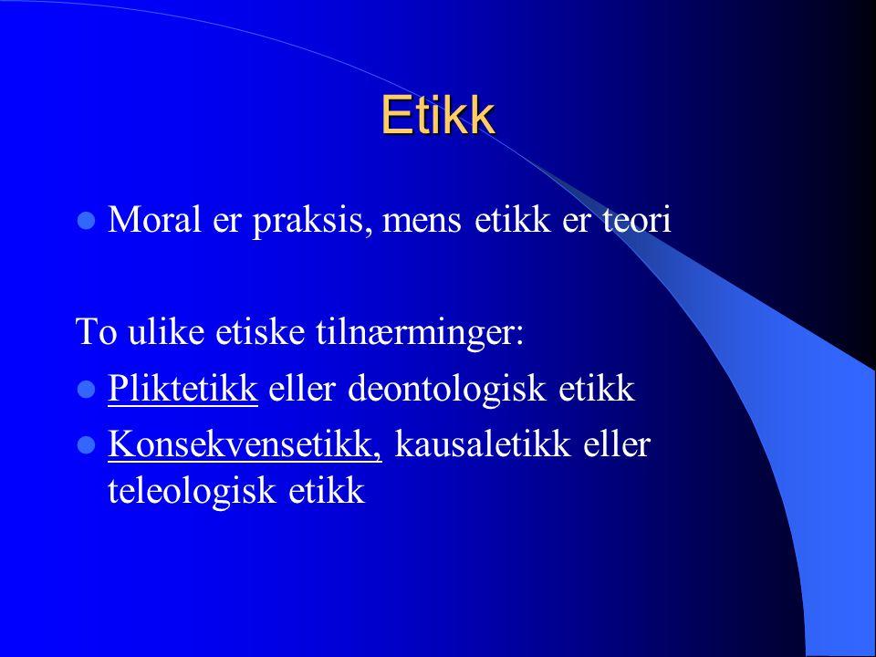 Etikk  Moral er praksis, mens etikk er teori To ulike etiske tilnærminger:  Pliktetikk eller deontologisk etikk  Konsekvensetikk, kausaletikk eller teleologisk etikk