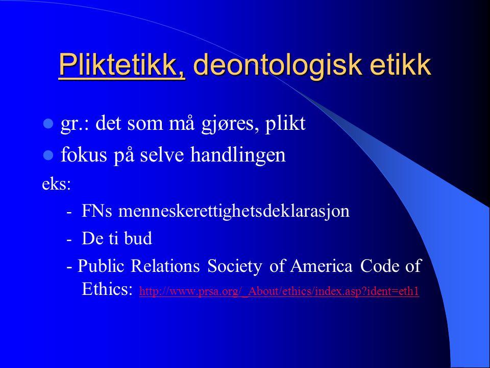 Pliktetikk, deontologisk etikk  gr.: det som må gjøres, plikt  fokus på selve handlingen eks: - FNs menneskerettighetsdeklarasjon - De ti bud - Public Relations Society of America Code of Ethics: http://www.prsa.org/_About/ethics/index.asp?ident=eth1 http://www.prsa.org/_About/ethics/index.asp?ident=eth1