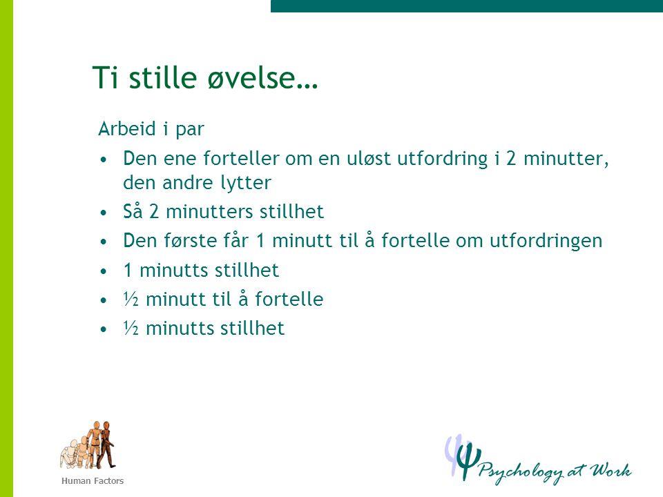 Psychology at Work Ψ Ψ Human Factors Ti stille øvelse… Arbeid i par •Den ene forteller om en uløst utfordring i 2 minutter, den andre lytter •Så 2 minutters stillhet •Den første får 1 minutt til å fortelle om utfordringen •1 minutts stillhet •½ minutt til å fortelle •½ minutts stillhet