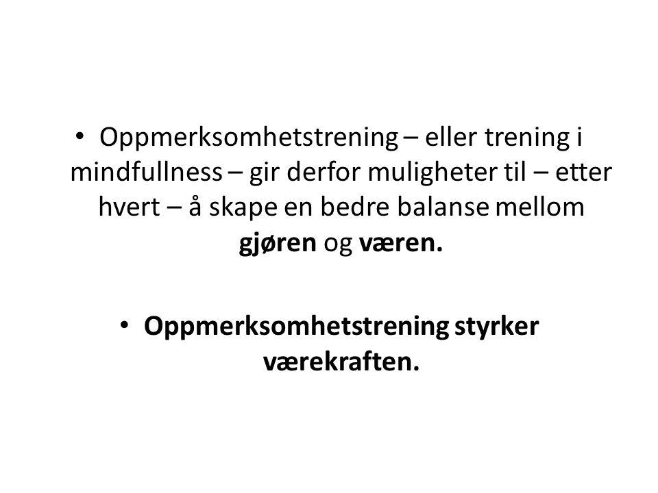 • Oppmerksomhetstrening – eller trening i mindfullness – gir derfor muligheter til – etter hvert – å skape en bedre balanse mellom gjøren og væren. •