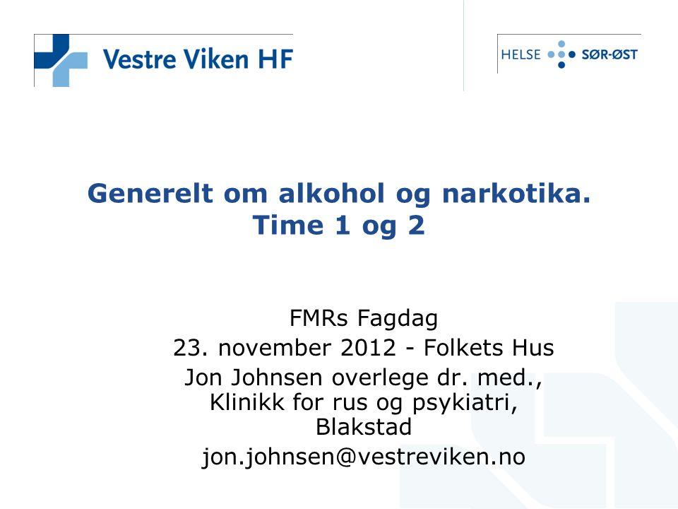Generelt om alkohol og narkotika. Time 1 og 2 FMRs Fagdag 23. november 2012 - Folkets Hus Jon Johnsen overlege dr. med., Klinikk for rus og psykiatri,
