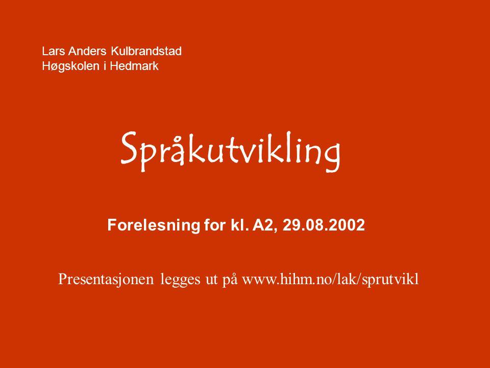 Lars Anders Kulbrandstad Høgskolen i Hedmark S pråkutvikling Forelesning for kl. A2, 29.08.2002 Presentasjonen legges ut på www.hihm.no/lak/sprutvikl