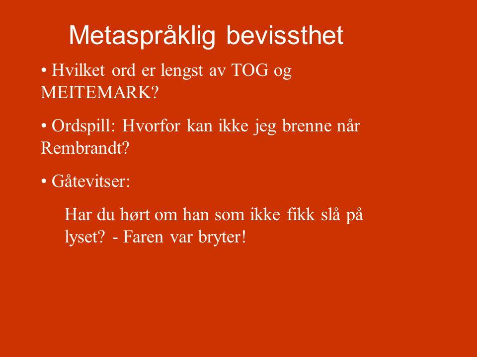 Metaspråklig bevissthet • Hvilket ord er lengst av TOG og MEITEMARK? • Ordspill: Hvorfor kan ikke jeg brenne når Rembrandt? • Gåtevitser: Har du hørt