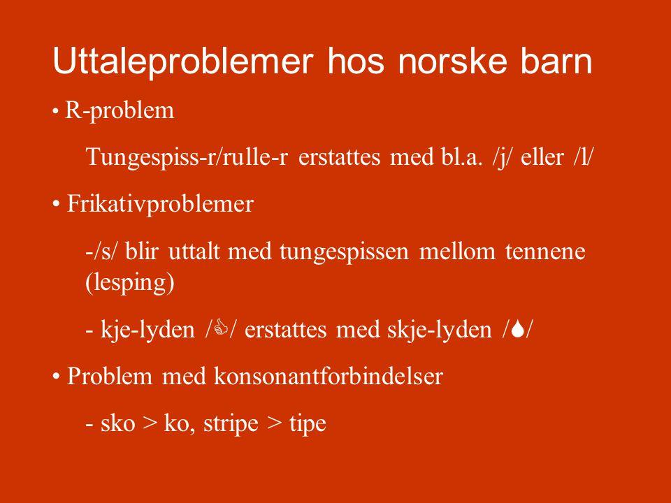 Uttaleproblemer hos norske barn • R-problem Tungespiss-r/rulle-r erstattes med bl.a. /j/ eller /l/ • Frikativproblemer -/s/ blir uttalt med tungespiss