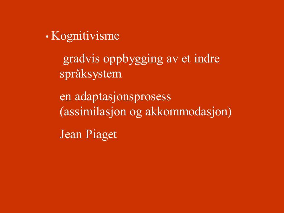 • Kognitivisme gradvis oppbygging av et indre språksystem en adaptasjonsprosess (assimilasjon og akkommodasjon) Jean Piaget