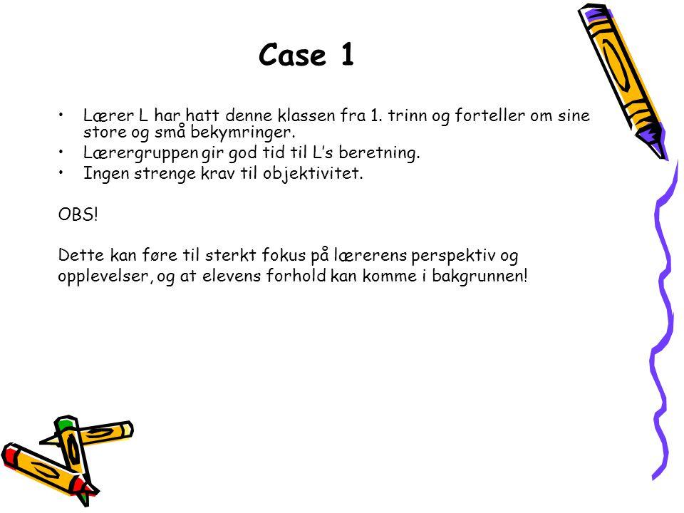 Case 1 •Lærer L har hatt denne klassen fra 1. trinn og forteller om sine store og små bekymringer. •Lærergruppen gir god tid til L's beretning. •Ingen