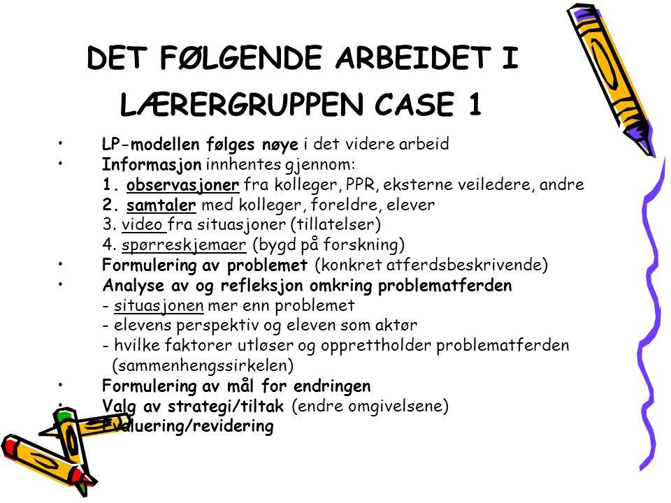 DET FØLGENDE ARBEIDET I LÆRERGRUPPEN CASE 1 •LP-modellen følges nøye i det videre arbeid •Informasjon innhentes gjennom: 1. observasjoner fra kolleger