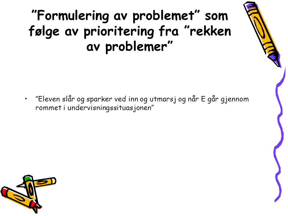 """""""Formulering av problemet"""" som følge av prioritering fra """"rekken av problemer"""" •""""Eleven slår og sparker ved inn og utmarsj og når E går gjennom rommet"""