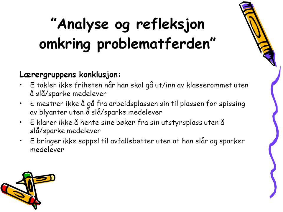 """""""Analyse og refleksjon omkring problematferden"""" Lærergruppens konklusjon: •E takler ikke friheten når han skal gå ut/inn av klasserommet uten å slå/sp"""