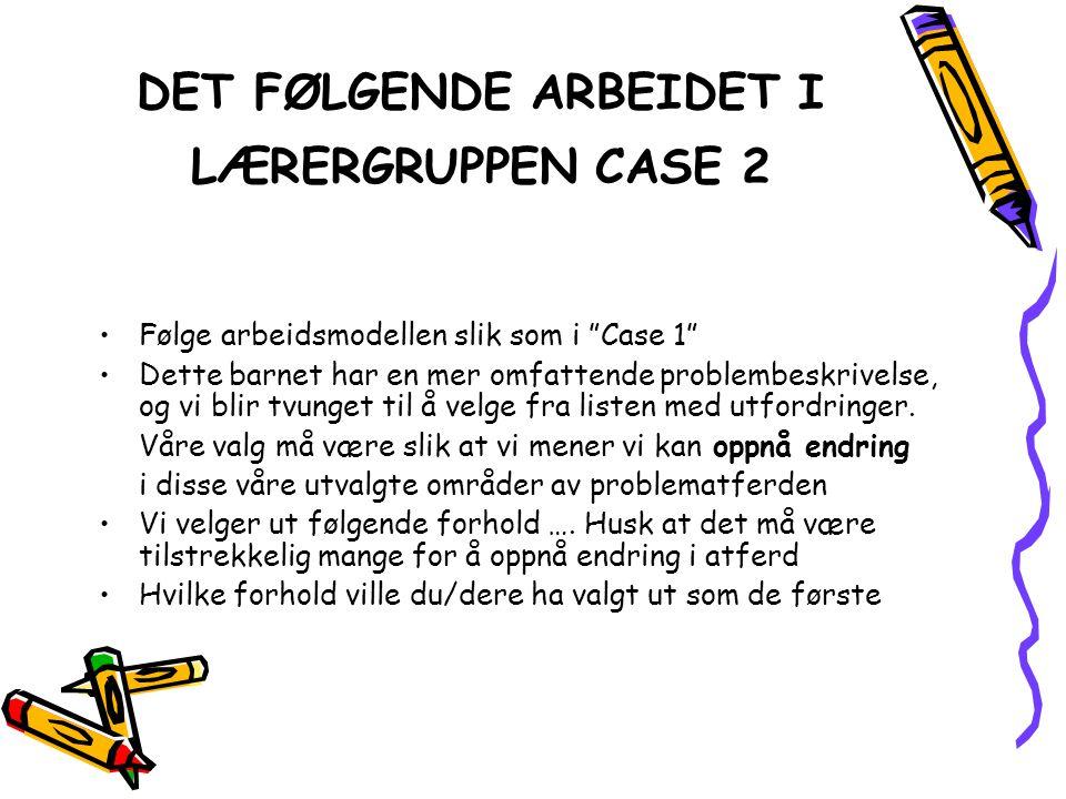 """DET FØLGENDE ARBEIDET I LÆRERGRUPPEN CASE 2 •Følge arbeidsmodellen slik som i """"Case 1"""" •Dette barnet har en mer omfattende problembeskrivelse, og vi b"""