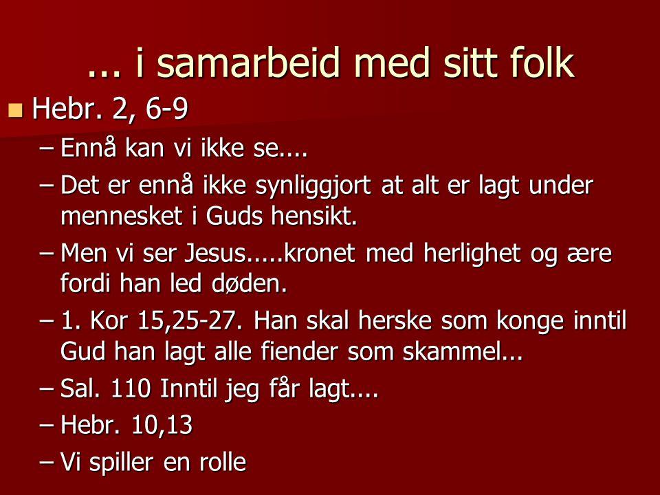 ... i samarbeid med sitt folk  Hebr. 2, 6-9 –Ennå kan vi ikke se.... –Det er ennå ikke synliggjort at alt er lagt under mennesket i Guds hensikt. –Me