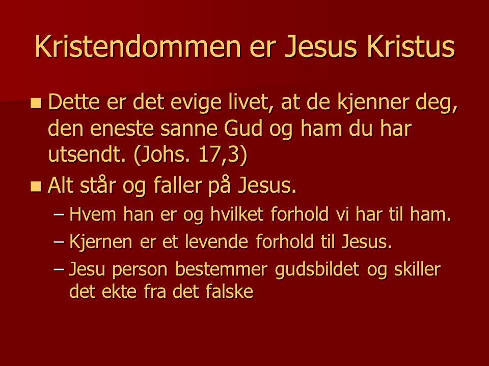 Kristendommen er Jesus Kristus  Dette er det evige livet, at de kjenner deg, den eneste sanne Gud og ham du har utsendt. (Johs. 17,3)  Alt står og f