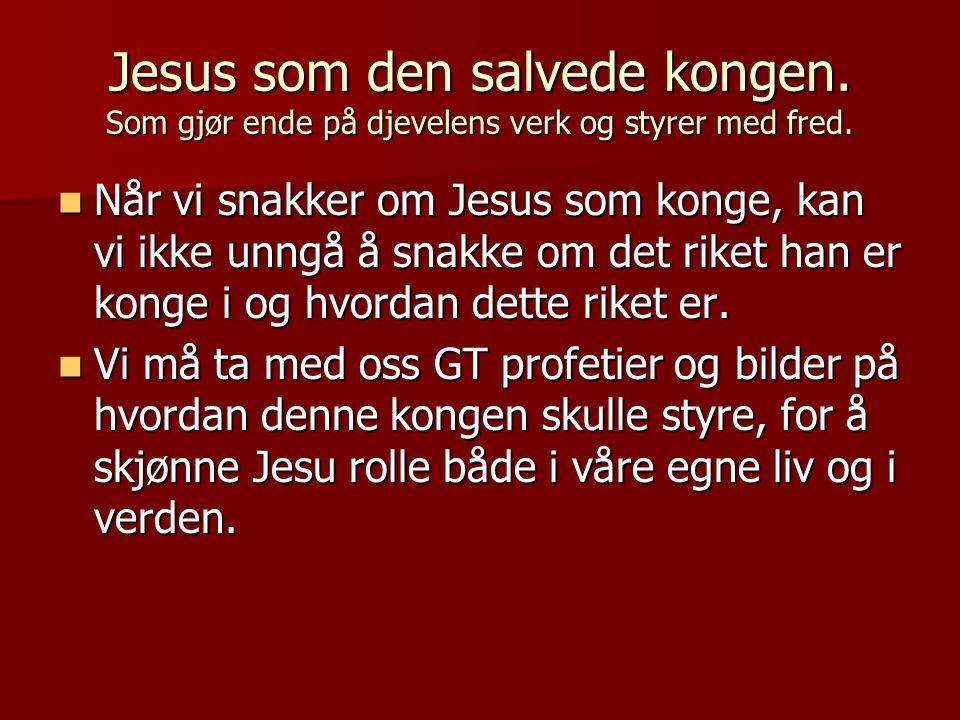 Jesus som den salvede kongen. Som gjør ende på djevelens verk og styrer med fred.  Når vi snakker om Jesus som konge, kan vi ikke unngå å snakke om d