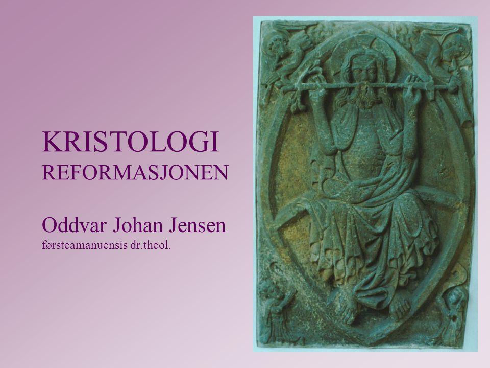 KRISTOLOGI REFORMASJONEN Oddvar Johan Jensen førsteamanuensis dr.theol.