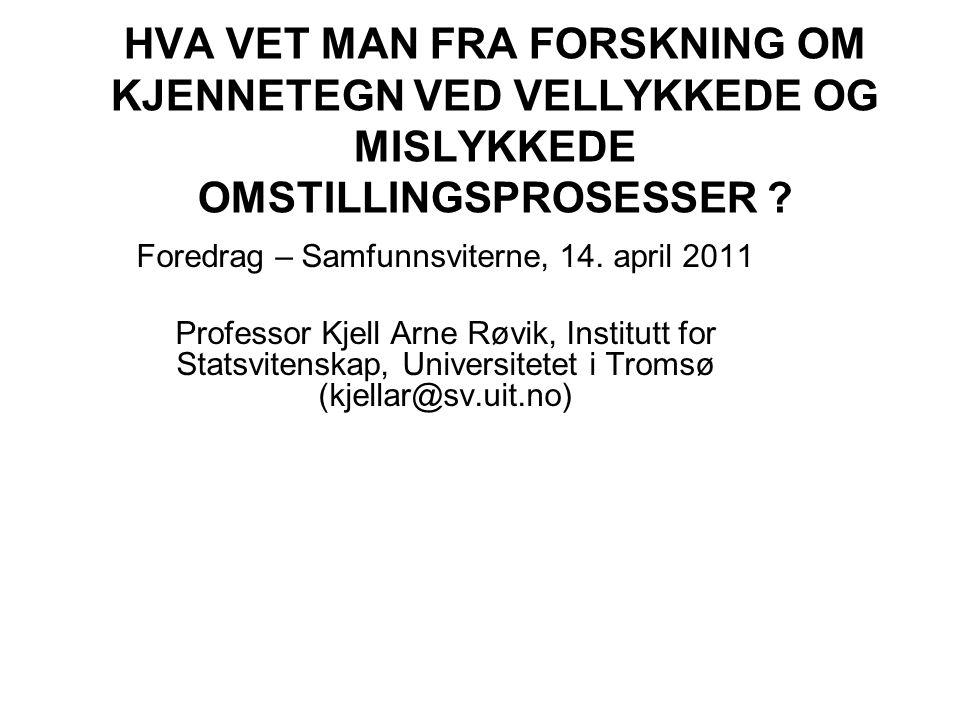 HVA VET MAN FRA FORSKNING OM KJENNETEGN VED VELLYKKEDE OG MISLYKKEDE OMSTILLINGSPROSESSER ? Foredrag – Samfunnsviterne, 14. april 2011 Professor Kjell