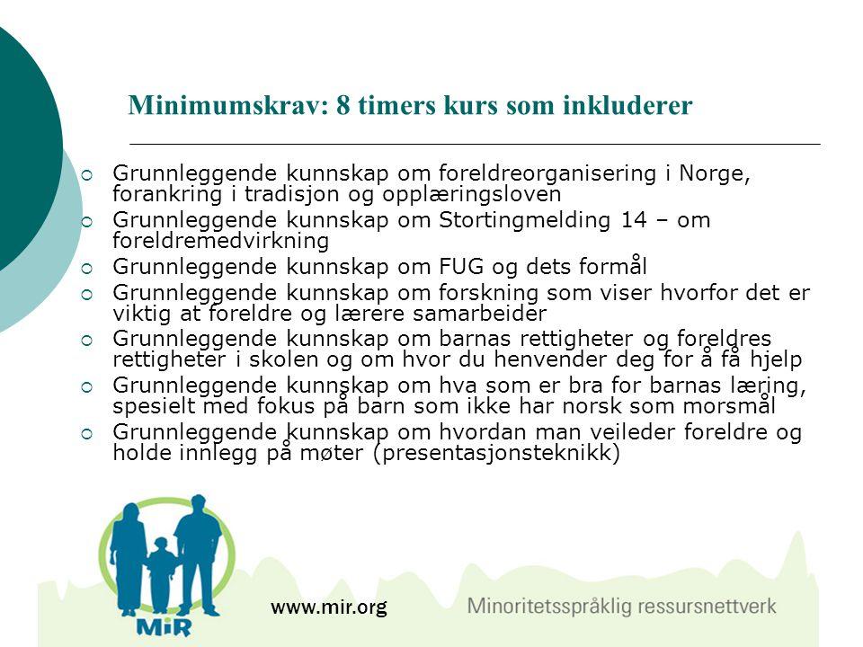 Minimumskrav: 8 timers kurs som inkluderer  Grunnleggende kunnskap om foreldreorganisering i Norge, forankring i tradisjon og opplæringsloven  Grunnleggende kunnskap om Stortingmelding 14 – om foreldremedvirkning  Grunnleggende kunnskap om FUG og dets formål  Grunnleggende kunnskap om forskning som viser hvorfor det er viktig at foreldre og lærere samarbeider  Grunnleggende kunnskap om barnas rettigheter og foreldres rettigheter i skolen og om hvor du henvender deg for å få hjelp  Grunnleggende kunnskap om hva som er bra for barnas læring, spesielt med fokus på barn som ikke har norsk som morsmål  Grunnleggende kunnskap om hvordan man veileder foreldre og holde innlegg på møter (presentasjonsteknikk) www.mir.org