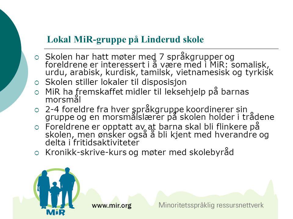 Lokal MiR-gruppe på Linderud skole  Skolen har hatt møter med 7 språkgrupper og foreldrene er interessert i å være med i MiR: somalisk, urdu, arabisk, kurdisk, tamilsk, vietnamesisk og tyrkisk  Skolen stiller lokaler til disposisjon  MiR ha fremskaffet midler til leksehjelp på barnas morsmål  2-4 foreldre fra hver språkgruppe koordinerer sin gruppe og en morsmålslærer på skolen holder i trådene  Foreldrene er opptatt av at barna skal bli flinkere på skolen, men ønsker også å bli kjent med hverandre og delta i fritidsaktiviteter  Kronikk-skrive-kurs og møter med skolebyråd www.mir.org
