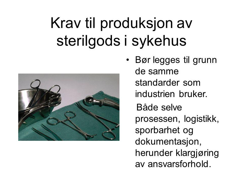 Krav til produksjon av sterilgods i sykehus •Bør legges til grunn de samme standarder som industrien bruker. Både selve prosessen, logistikk, sporbarh