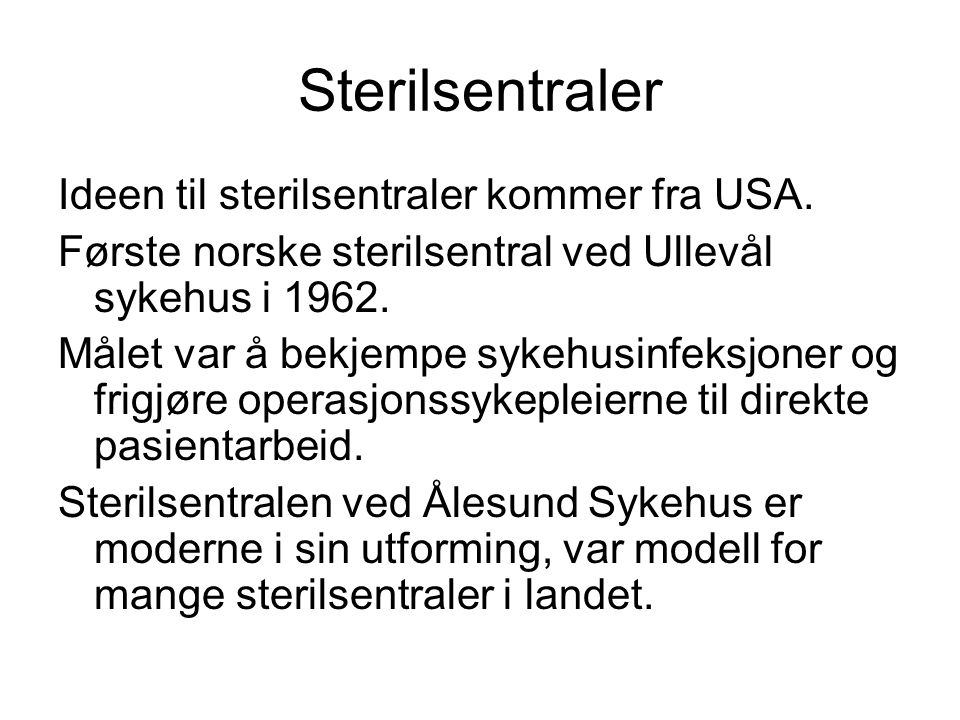 Sterilsentraler Ideen til sterilsentraler kommer fra USA. Første norske sterilsentral ved Ullevål sykehus i 1962. Målet var å bekjempe sykehusinfeksjo