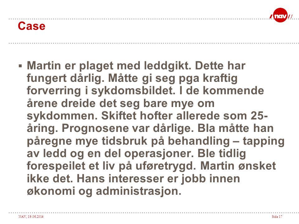 NAV, 19.06.2014Side 17 Case  Martin er plaget med leddgikt. Dette har fungert dårlig. Måtte gi seg pga kraftig forverring i sykdomsbildet. I de komme