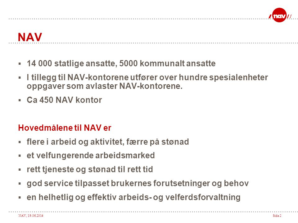 NAV, 19.06.2014Side 2 NAV  14 000 statlige ansatte, 5000 kommunalt ansatte  I tillegg til NAV-kontorene utfører over hundre spesialenheter oppgaver