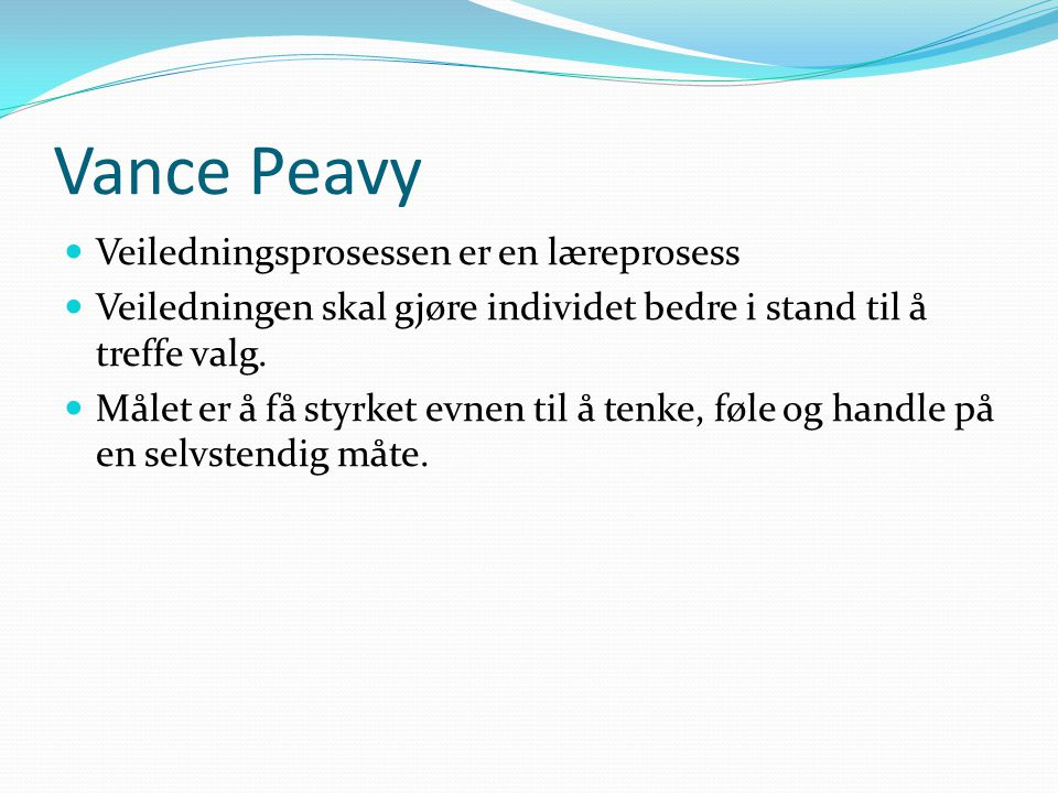Vance Peavy  Veiledningsprosessen er en læreprosess  Veiledningen skal gjøre individet bedre i stand til å treffe valg.  Målet er å få styrket evne