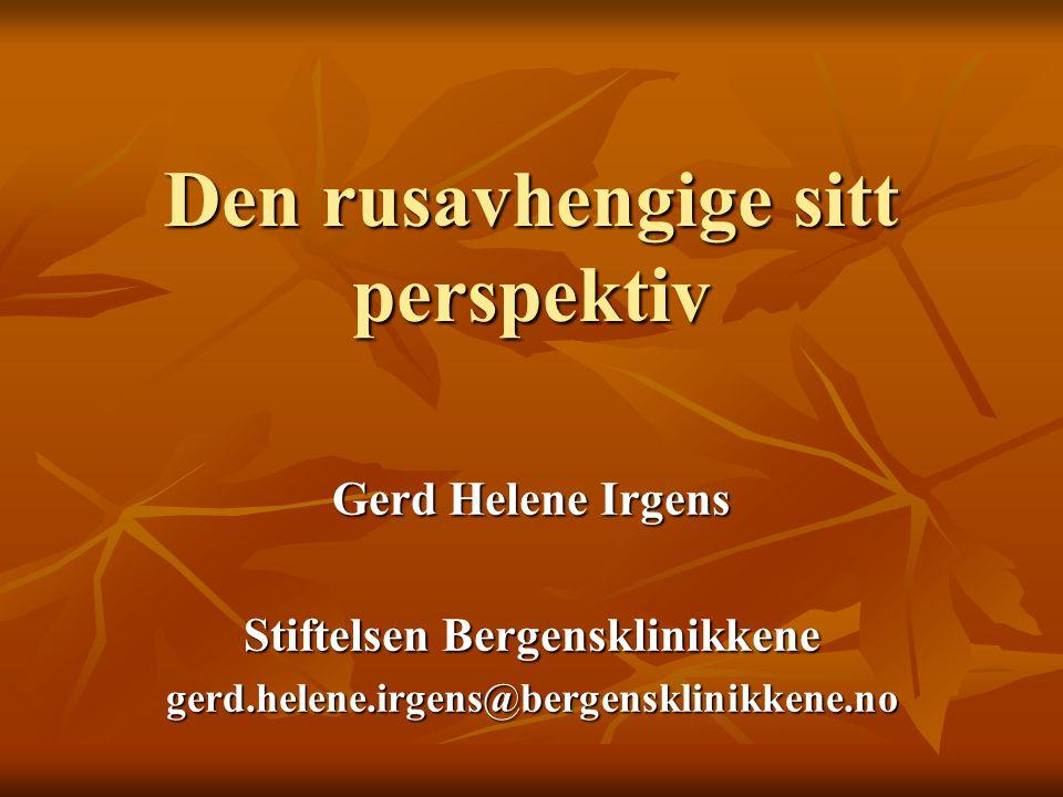 Den rusavhengige sitt perspektiv Gerd Helene Irgens Stiftelsen Bergensklinikkene gerd.helene.irgens@bergensklinikkene.no