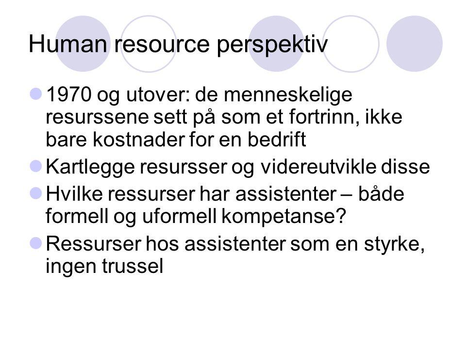 Human resource perspektiv  1970 og utover: de menneskelige resurssene sett på som et fortrinn, ikke bare kostnader for en bedrift  Kartlegge resursser og videreutvikle disse  Hvilke ressurser har assistenter – både formell og uformell kompetanse.