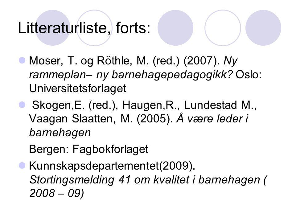 Litteraturliste, forts:  Moser, T. og Röthle, M. (red.) (2007). Ny rammeplan– ny barnehagepedagogikk? Oslo: Universitetsforlaget  Skogen,E. (red.),