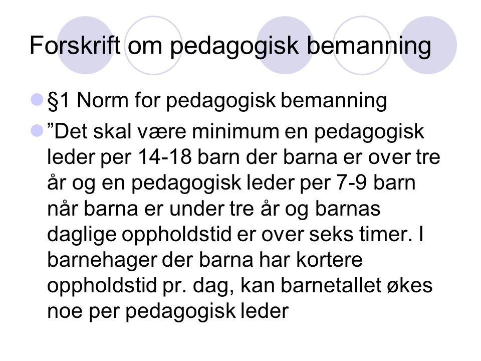 Forskrift om pedagogisk bemanning  §1 Norm for pedagogisk bemanning  Det skal være minimum en pedagogisk leder per 14-18 barn der barna er over tre år og en pedagogisk leder per 7-9 barn når barna er under tre år og barnas daglige oppholdstid er over seks timer.