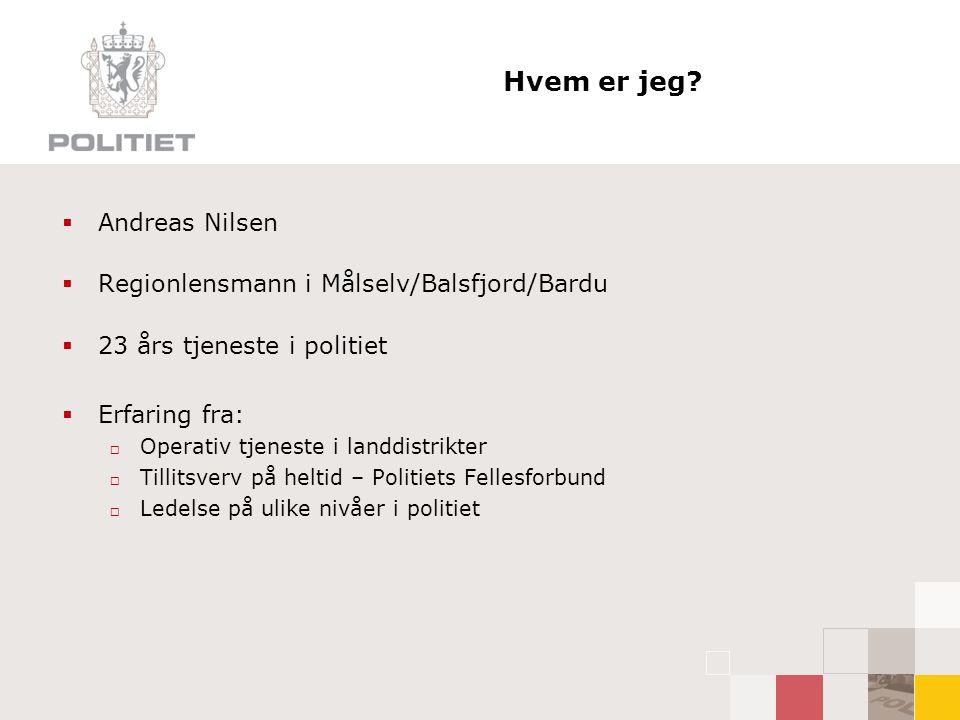 Hvem er jeg?  Andreas Nilsen  Regionlensmann i Målselv/Balsfjord/Bardu  23 års tjeneste i politiet  Erfaring fra:  Operativ tjeneste i landdistri