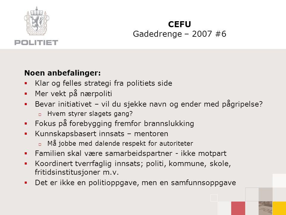 CEFU Gadedrenge – 2007 #6 Noen anbefalinger:  Klar og felles strategi fra politiets side  Mer vekt på nærpoliti  Bevar initiativet – vil du sjekke