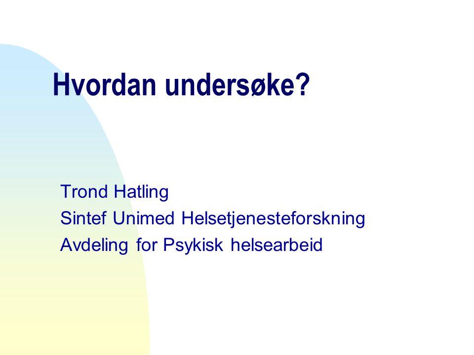 Hvordan undersøke? Trond Hatling Sintef Unimed Helsetjenesteforskning Avdeling for Psykisk helsearbeid