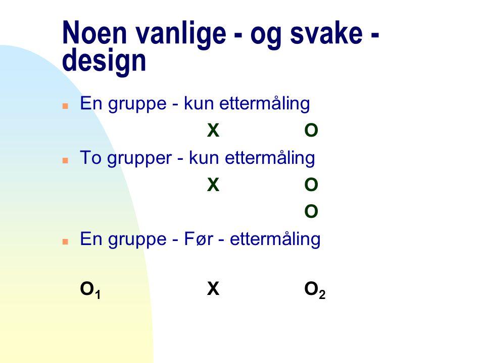 Noen vanlige - og svake - design n En gruppe - kun ettermåling XO n To grupper - kun ettermåling XO O n En gruppe - Før - ettermåling O 1 XO 2